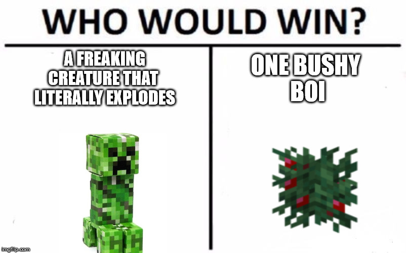 Who Would Win? Meme | A FREAKINGCREATURE THAT LITERALLY EXPLODES ONE BUSHY BOI | image tagged in memes,who would win | made w/ Imgflip meme maker