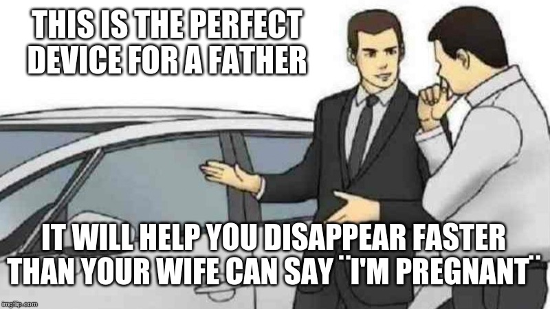 Car Salesman Slaps Roof Of Car Meme |  THIS IS THE PERFECT DEVICE FOR A FATHER; IT WILL HELP YOU DISAPPEAR FASTER THAN YOUR WIFE CAN SAY ¨I'M PREGNANT¨ | image tagged in memes,car salesman slaps roof of car | made w/ Imgflip meme maker