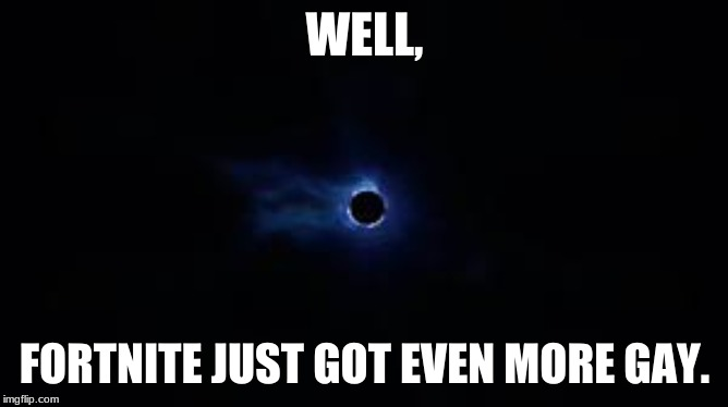 Fortnite Black Hole | WELL, FORTNITE JUST GOT EVEN MORE GAY. | image tagged in black hole,fortnite | made w/ Imgflip meme maker