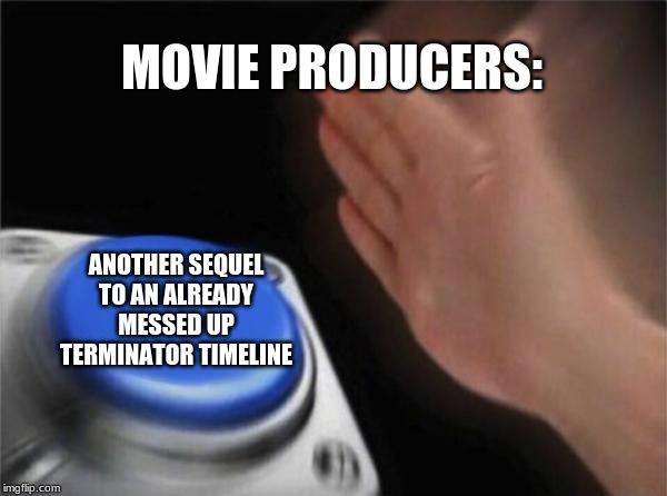 Blank Nut Button Meme | MOVIE PRODUCERS: ANOTHER SEQUEL TO AN ALREADY MESSED UP TERMINATOR TIMELINE | image tagged in memes,blank nut button | made w/ Imgflip meme maker