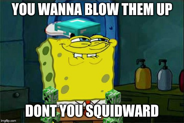 Don't You Squidward |  YOU WANNA BLOW THEM UP; DONT YOU SQUIDWARD | image tagged in memes,dont you squidward | made w/ Imgflip meme maker