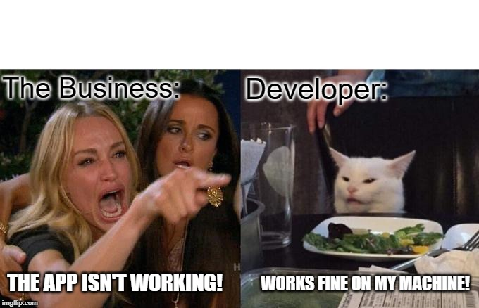 Woman Yelling At Cat Meme | The Business: Developer: THE APP ISN'T WORKING! WORKS FINE ON MY MACHINE! | image tagged in memes,woman yelling at a cat | made w/ Imgflip meme maker