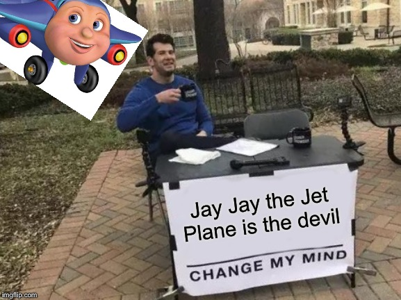Change My Mind Meme | Jay Jay the Jet Plane is the devil | image tagged in memes,change my mind | made w/ Imgflip meme maker