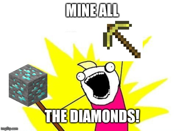 X All The Y Meme | MINE ALL THE DIAMONDS! | image tagged in memes,x all the y | made w/ Imgflip meme maker