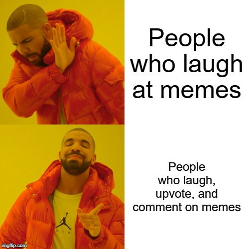 Drake Hotline Bling Meme | People who laugh at memes People who laugh, upvote, and comment on memes | image tagged in memes,drake hotline bling | made w/ Imgflip meme maker