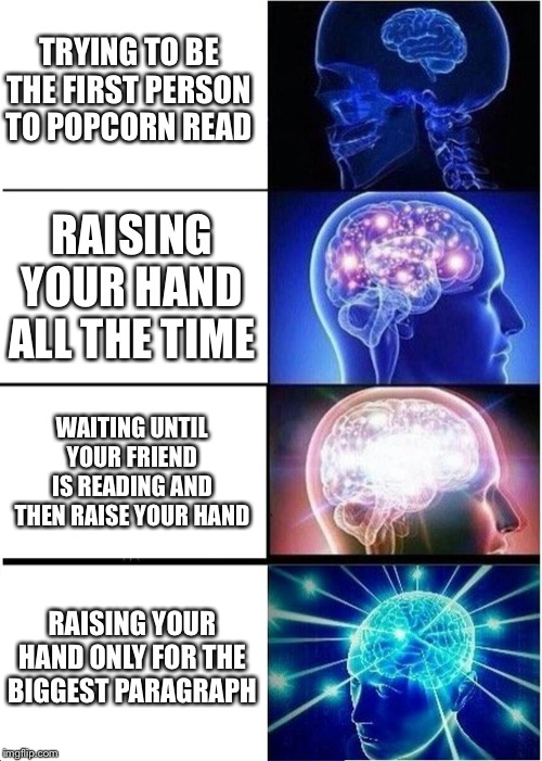 Expanding Brain Meme | TRYING TO BE THE FIRST PERSON TO POPCORN READ RAISING YOUR HAND ALL THE TIME WAITING UNTIL YOUR FRIEND IS READING AND THEN RAISE YOUR HAND R | image tagged in memes,expanding brain | made w/ Imgflip meme maker