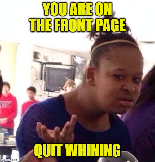 Black Girl Wat Meme | YOU ARE ON THE FRONT PAGE QUIT WHINING | image tagged in memes,black girl wat | made w/ Imgflip meme maker