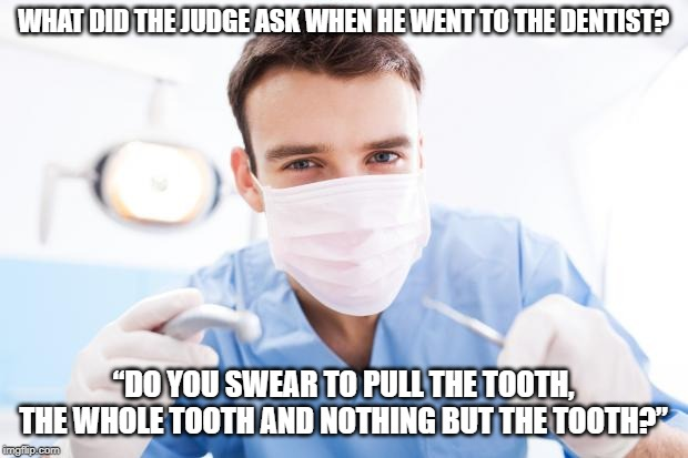 "Dentist | WHAT DID THE JUDGE ASK WHEN HE WENT TO THE DENTIST? ""DO YOU SWEAR TO PULL THE TOOTH, THE WHOLE TOOTH AND NOTHING BUT THE TOOTH?"" 