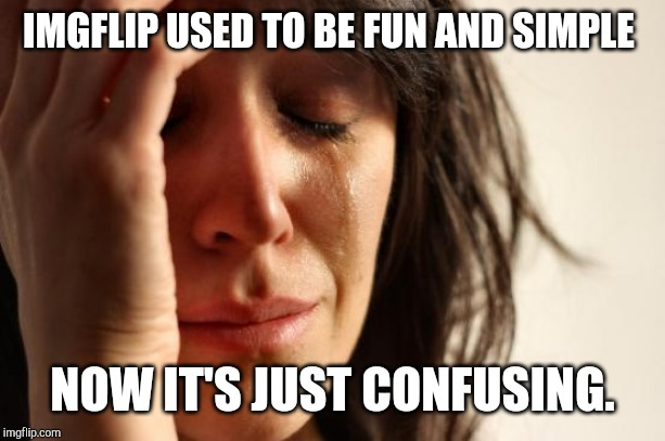 Posted in fun and streams and newest etc  they ruined it. That's why I barely come on anymore | IMGFLIP USED TO BE FUN AND SIMPLE NOW IT'S JUST CONFUSING. | image tagged in memes,first world problems | made w/ Imgflip meme maker