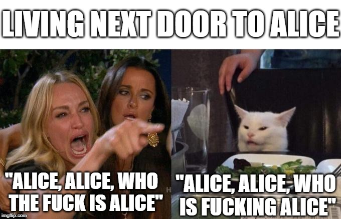 "Woman Yelling At Cat Meme | LIVING NEXT DOOR TO ALICE ""ALICE, ALICE, WHO THE F**K IS ALICE"" ""ALICE, ALICE, WHO IS F**KING ALICE"" 