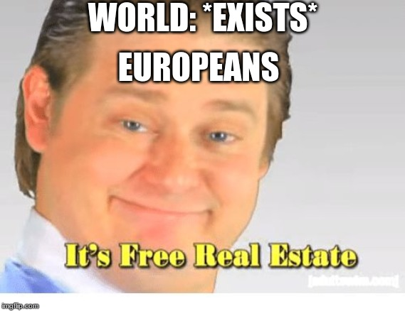 It's Free Real Estate | WORLD: *EXISTS* EUROPEANS | image tagged in it's free real estate | made w/ Imgflip meme maker