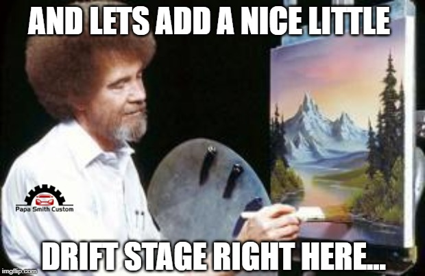 BoB ross |  AND LETS ADD A NICE LITTLE; DRIFT STAGE RIGHT HERE... | image tagged in bob ross,car drift meme,drifting,funny,cars,motorsport | made w/ Imgflip meme maker