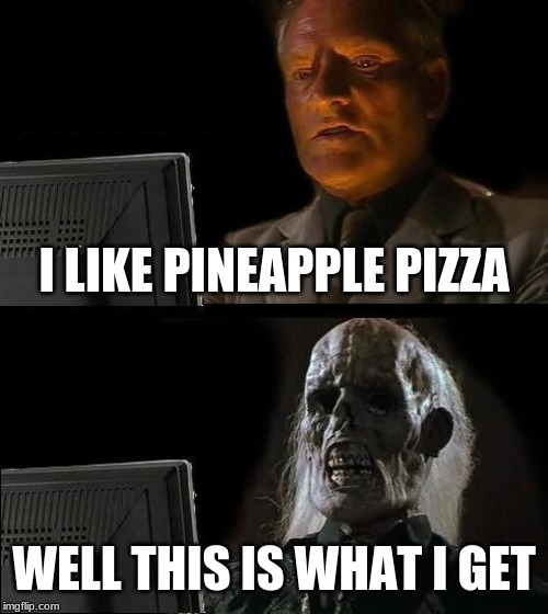 Ill Just Wait Here Meme | I LIKE PINEAPPLE PIZZA WELL THIS IS WHAT I GET | image tagged in memes,ill just wait here | made w/ Imgflip meme maker
