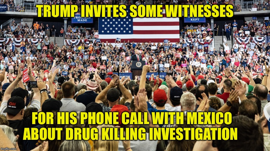 TRUMP INVITES SOME WITNESSES; FOR HIS PHONE CALL WITH MEXICO ABOUT DRUG KILLING INVESTIGATION | image tagged in trump,cartel,murders,phone call,witnesses,mexico | made w/ Imgflip meme maker