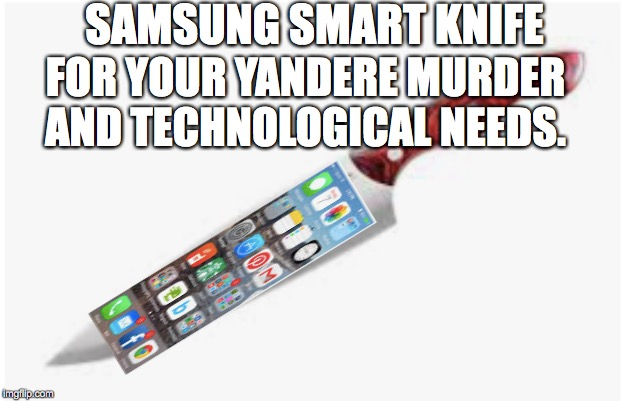 ((My friend and I came up with this during lunch.)) | SAMSUNG SMART KNIFE FOR YOUR YANDERE MURDER AND TECHNOLOGICAL NEEDS. | image tagged in samsung smart knife | made w/ Imgflip meme maker