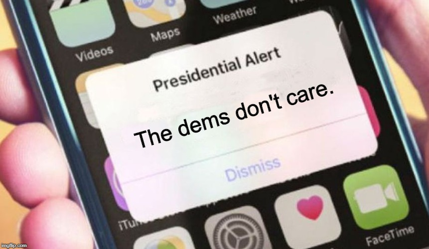 Presidential Alert Meme | The dems don't care. | image tagged in memes,presidential alert | made w/ Imgflip meme maker