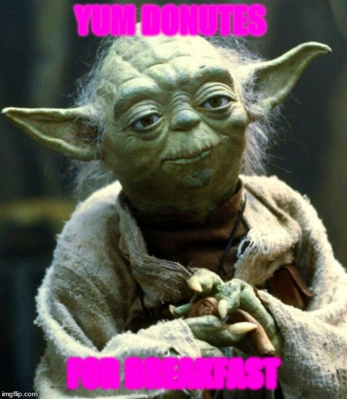 Star Wars Yoda Meme | YUM DONUTES FOR BREAKFAST | image tagged in memes,star wars yoda | made w/ Imgflip meme maker