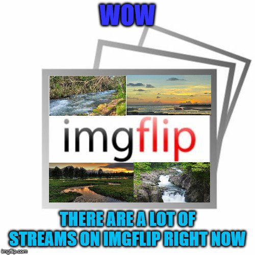 Imgflip | WOW THERE ARE A LOT OF STREAMS ON IMGFLIP RIGHT NOW | image tagged in imgflip | made w/ Imgflip meme maker
