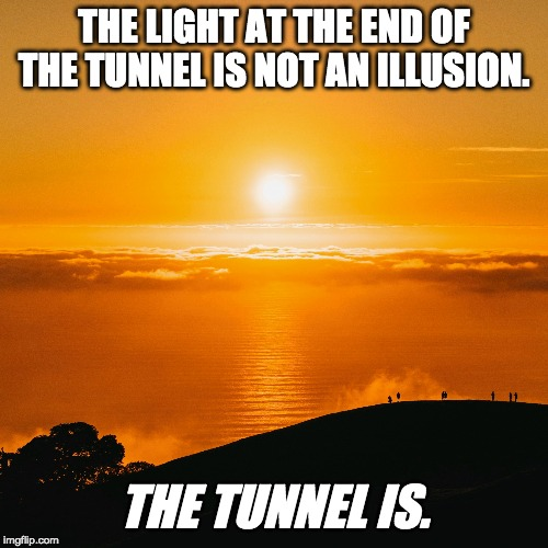 The light at the end of the tunnel | THE LIGHT AT THE END OF THE TUNNEL IS NOT AN ILLUSION. THE TUNNEL IS. | image tagged in light,tunnel,light at the end of tunnel | made w/ Imgflip meme maker