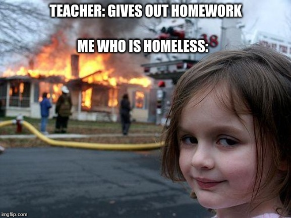School Memes | TEACHER: GIVES OUT HOMEWORK ME WHO IS HOMELESS: | image tagged in memes,disaster girl,school,funny memes | made w/ Imgflip meme maker