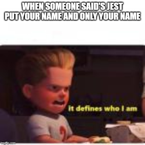 it defines who i am | WHEN SOMEONE SAID'S JEST PUT YOUR NAME AND ONLY YOUR NAME | image tagged in it defines who i am | made w/ Imgflip meme maker