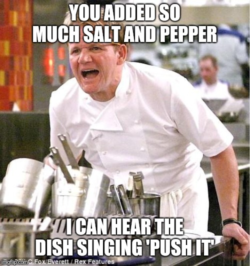 A Salty Meme | YOU ADDED SO MUCH SALT AND PEPPER I CAN HEAR THE DISH SINGING 'PUSH IT' | image tagged in memes,chef gordon ramsay | made w/ Imgflip meme maker