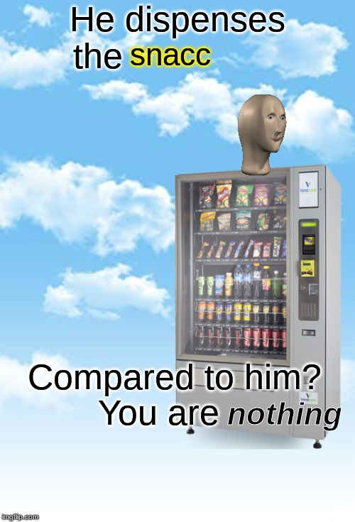 He dispenses the  s n a c c | He dispenses the snacc Compared to him? You are nothing | image tagged in memes,snacks | made w/ Imgflip meme maker