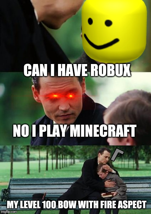 Finding Neverland Meme | CAN I HAVE ROBUX NO I PLAY MINECRAFT MY LEVEL 100 BOW WITH FIRE ASPECT | image tagged in memes,finding neverland | made w/ Imgflip meme maker