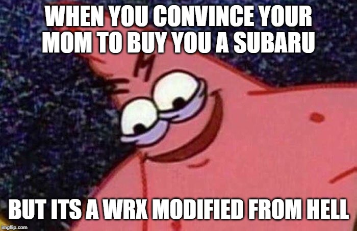 Evil Patrick  | WHEN YOU CONVINCE YOUR MOM TO BUY YOU A SUBARU BUT ITS A WRX MODIFIED FROM HELL | image tagged in evil patrick | made w/ Imgflip meme maker