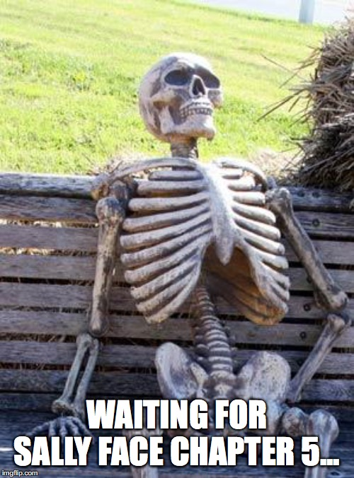 Waiting Skeleton Meme | WAITING FOR SALLY FACE CHAPTER 5... | image tagged in memes,waiting skeleton | made w/ Imgflip meme maker