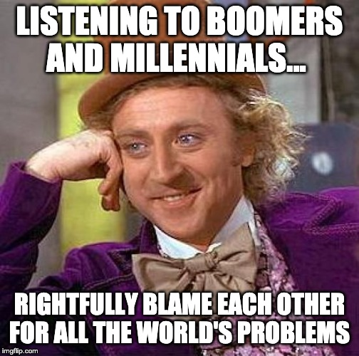 Creepy Condescending Wonka Meme | LISTENING TO BOOMERS AND MILLENNIALS... RIGHTFULLY BLAME EACH OTHER FOR ALL THE WORLD'S PROBLEMS | image tagged in memes,creepy condescending wonka | made w/ Imgflip meme maker