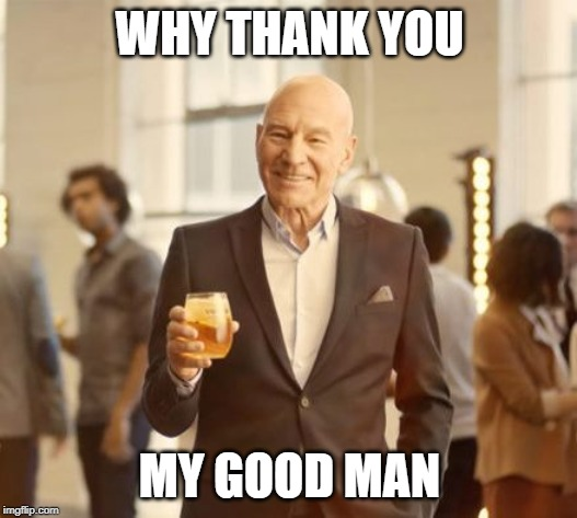 Patrick Stewart Toasting | WHY THANK YOU MY GOOD MAN | image tagged in patrick stewart toasting | made w/ Imgflip meme maker