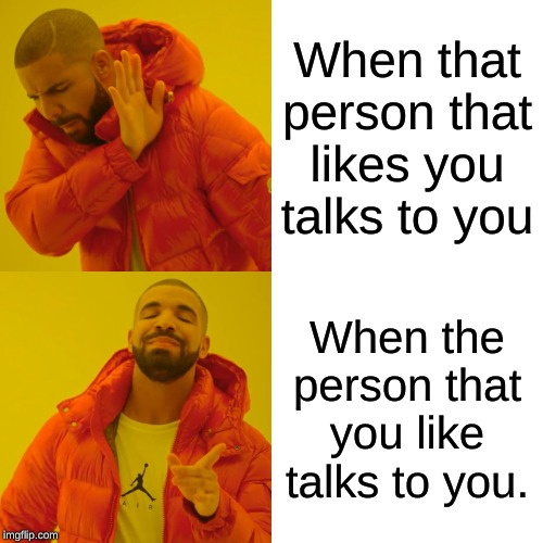Crushing Be Like: | When that person that likes you talks to you When the person that you like talks to you. | image tagged in memes,drake hotline bling,funny | made w/ Imgflip meme maker