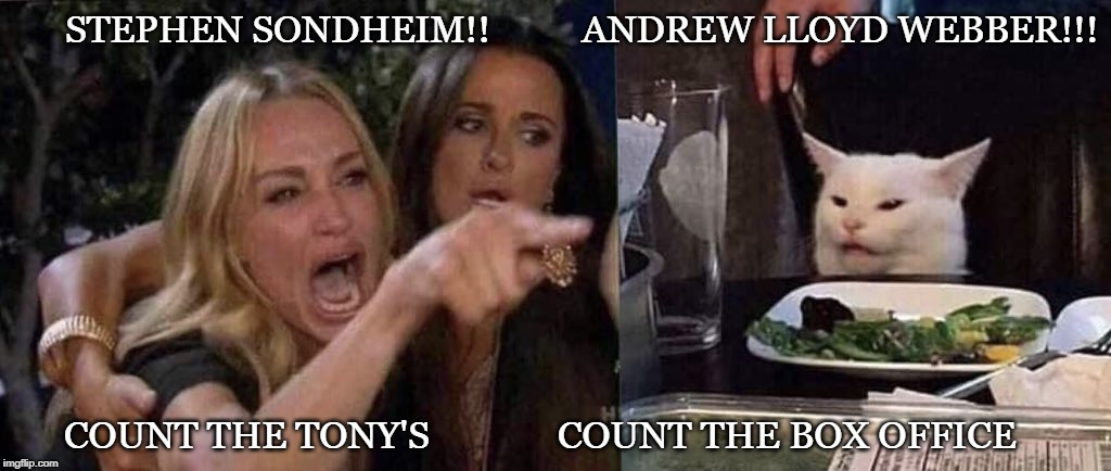 woman yelling at cat | STEPHEN SONDHEIM!!          ANDREW LLOYD WEBBER!!! COUNT THE TONY'S              COUNT THE BOX OFFICE | image tagged in woman yelling at cat | made w/ Imgflip meme maker