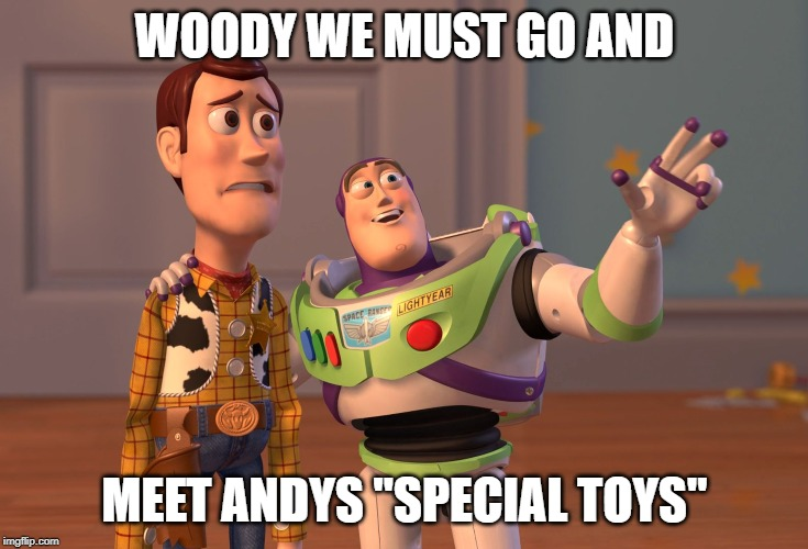 "X, X Everywhere Meme | WOODY WE MUST GO AND MEET ANDYS ""SPECIAL TOYS"" 
