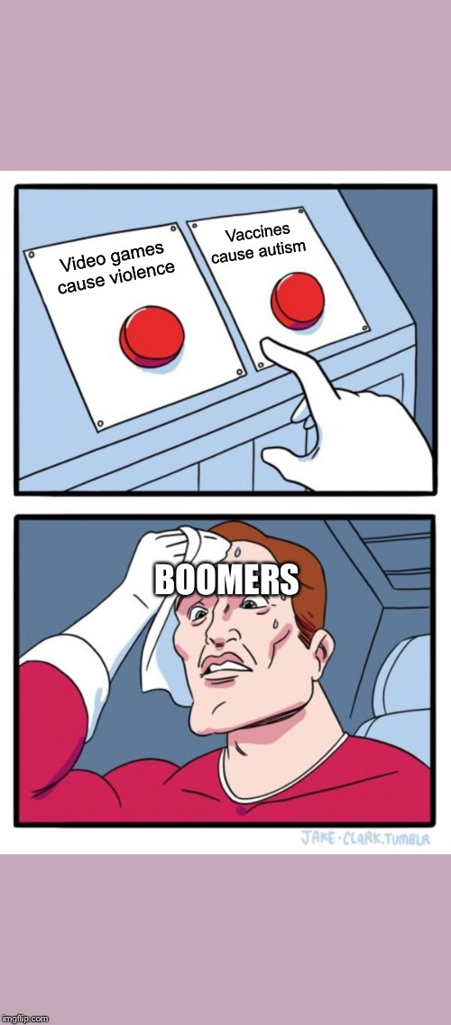 Two Buttons |  Vaccines cause autism; Video games cause violence; BOOMERS | image tagged in memes,two buttons | made w/ Imgflip meme maker