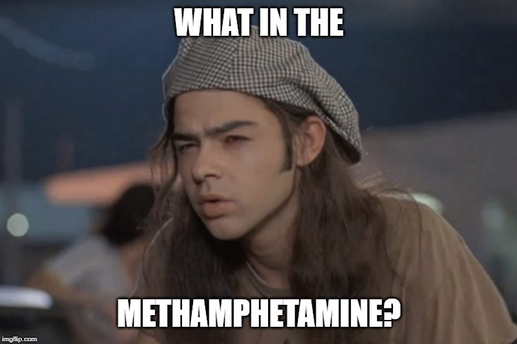 WHAT IN THE METHAMPHETAMINE? | image tagged in what the,dazed and confused,meth | made w/ Imgflip meme maker