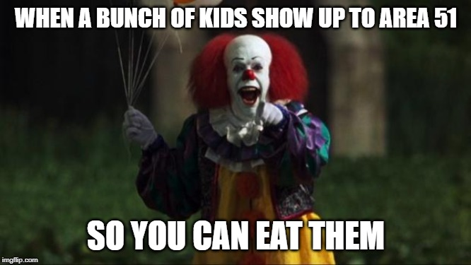 Pennywise | WHEN A BUNCH OF KIDS SHOW UP TO AREA 51 SO YOU CAN EAT THEM | image tagged in pennywise | made w/ Imgflip meme maker