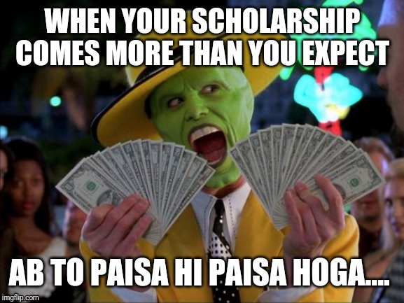 Money Money | WHEN YOUR SCHOLARSHIP COMES MORE THAN YOU EXPECT AB TO PAISA HI PAISA HOGA.... | image tagged in memes,money money | made w/ Imgflip meme maker