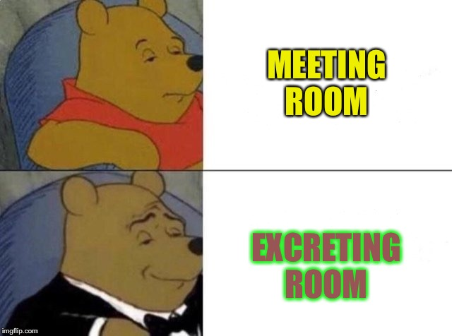 Classy Pooh Bear | MEETING ROOM EXCRETING ROOM | image tagged in classy pooh bear | made w/ Imgflip meme maker
