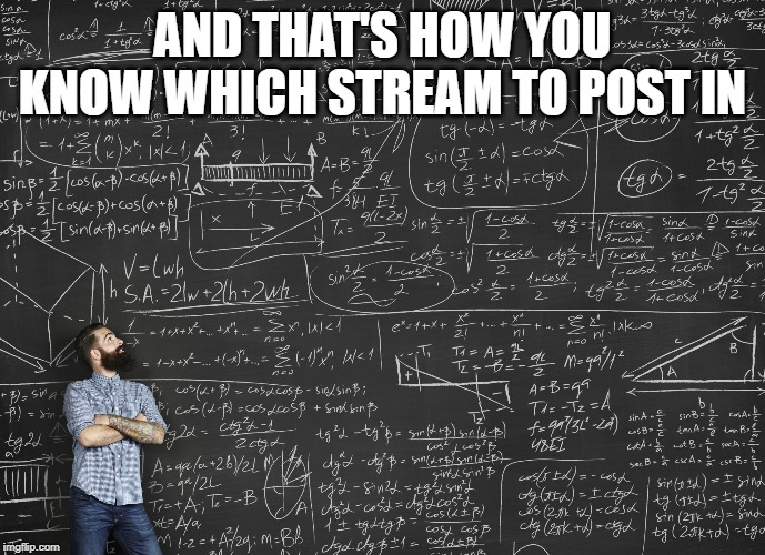 Calculations | AND THAT'S HOW YOU KNOW WHICH STREAM TO POST IN | image tagged in calculations | made w/ Imgflip meme maker