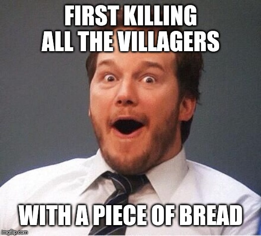 excited | FIRST KILLING ALL THE VILLAGERS WITH A PIECE OF BREAD | image tagged in excited | made w/ Imgflip meme maker