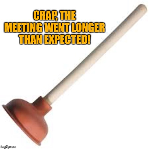 Plunger | CRAP, THE MEETING WENT LONGER THAN EXPECTED! | image tagged in plunger | made w/ Imgflip meme maker