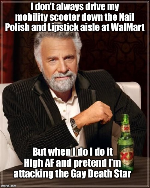 The Most Interesting Man In The World Meme | I don't always drive my mobility scooter down the Nail Polish and Lipstick aisle at WalMart But when I do I do it High AF and pretend I'm at | image tagged in memes,the most interesting man in the world,people of walmart,crossdresser,too much makeup,star wars | made w/ Imgflip meme maker