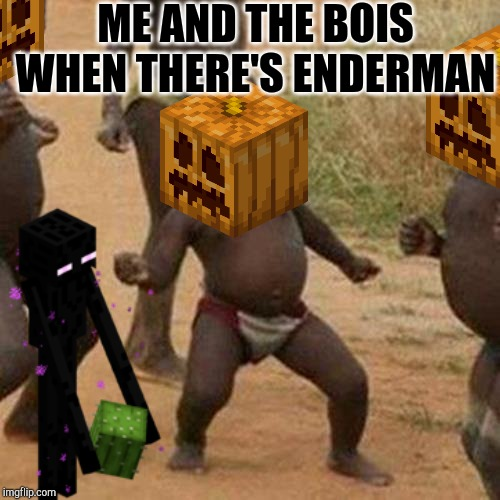 ENDERMAN!!! | ME AND THE BOIS WHEN THERE'S ENDERMAN | image tagged in enderman | made w/ Imgflip meme maker