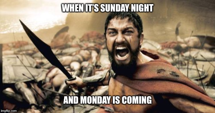 Sparta Leonidas Meme | WHEN IT'S SUNDAY NIGHT AND MONDAY IS COMING | image tagged in memes,sparta leonidas | made w/ Imgflip meme maker