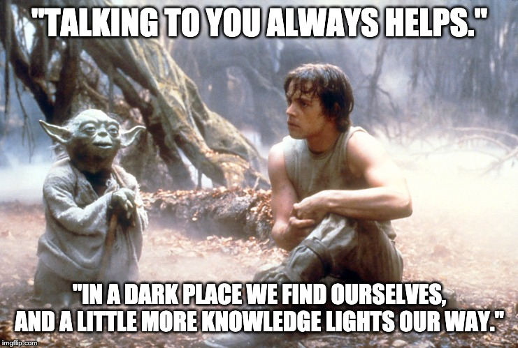 """TALKING TO YOU ALWAYS HELPS."" ""IN A DARK PLACE WE FIND OURSELVES, AND A LITTLE MORE KNOWLEDGE LIGHTS OUR WAY."" 