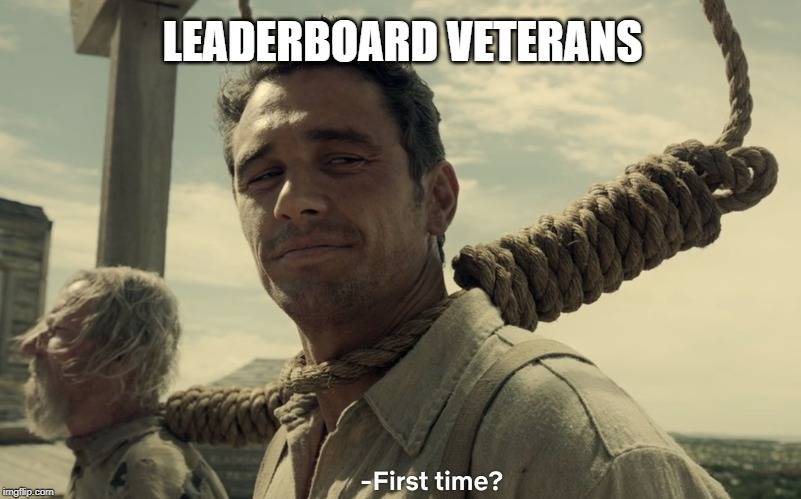 first time | LEADERBOARD VETERANS | image tagged in first time | made w/ Imgflip meme maker