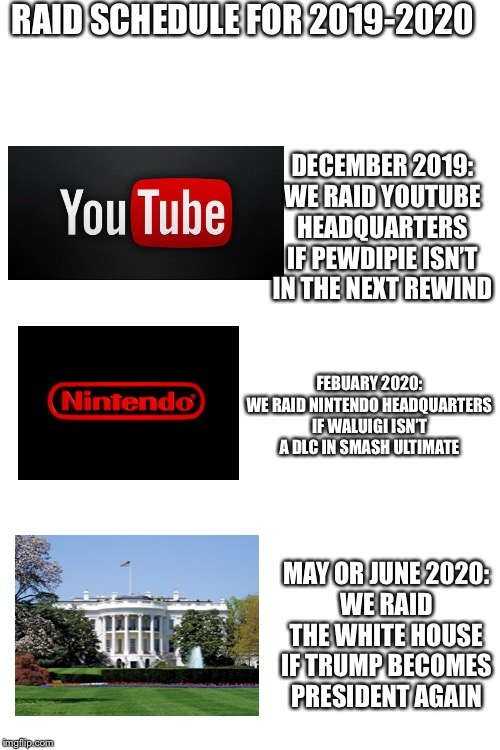 Comment down below on what place to raid next | RAID SCHEDULE FOR 2019-2020 DECEMBER 2019:WE RAID YOUTUBE HEADQUARTERS IF PEWDIPIE ISN'T IN THE NEXT REWIND FEBUARY 2020:WE RAID NINTENDO  | image tagged in blank white template,storm area 51,raid | made w/ Imgflip meme maker