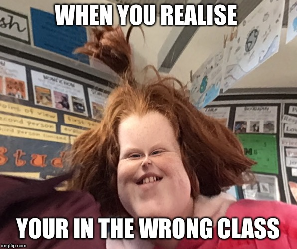 WHEN YOU REALISE YOUR IN THE WRONG CLASS | image tagged in funny memes,rosie clothier | made w/ Imgflip meme maker